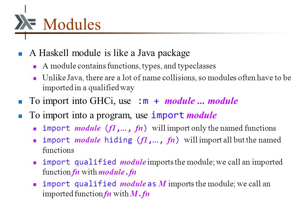 Modules A Haskell module is like a Java package A module contains functions, types, and typeclasses Unlike Java, there are a lot of name collisions, s
