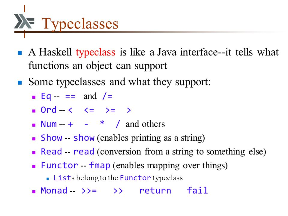 Typeclasses A Haskell typeclass is like a Java interface--it tells what functions an object can support Some typeclasses and what they support: Eq --