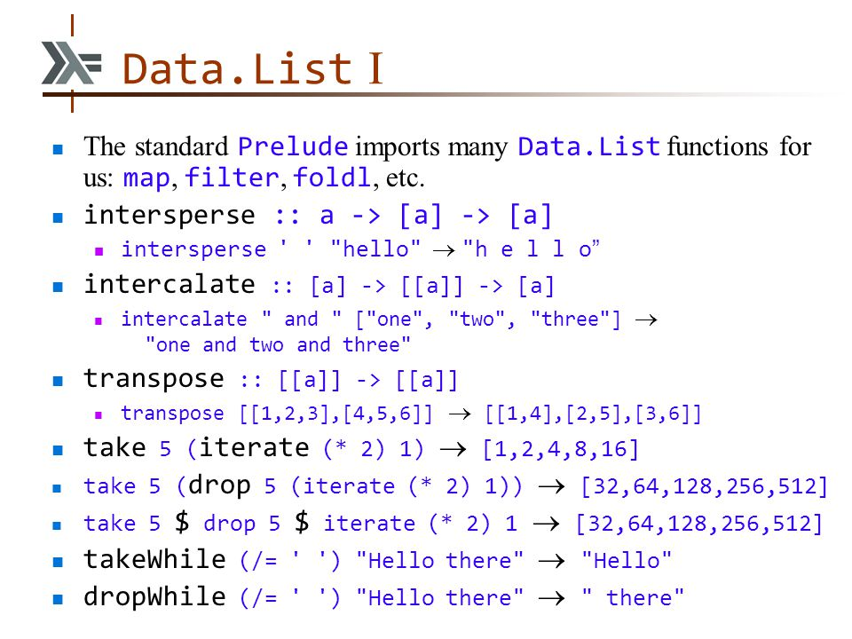 Data.List I The standard Prelude imports many Data.List functions for us: map, filter, foldl, etc. intersperse :: a -> [a] -> [a] intersperse ' '