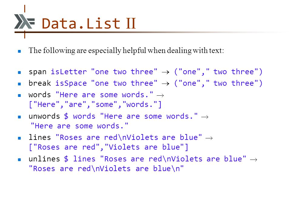 Data.List II The following are especially helpful when dealing with text: span isLetter one two three  ( one , two three ) break isSpace one two three  ( one , two three ) words Here are some words.  [ Here , are , some , words. ] unwords $ words Here are some words.  Here are some words. lines Roses are red\nViolets are blue  [ Roses are red , Violets are blue ] unlines $ lines Roses are red\nViolets are blue  Roses are red\nViolets are blue\n