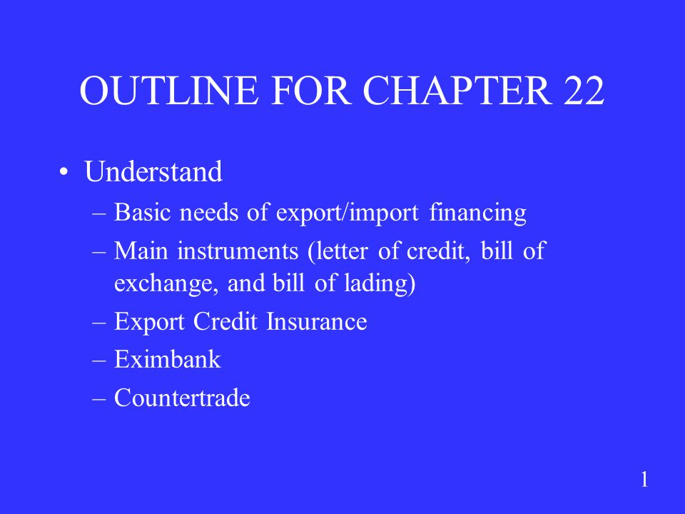 1 OUTLINE FOR CHAPTER 22 Understand –Basic needs of export/import financing –Main instruments (letter of credit, bill of exchange, and bill of lading) –Export Credit Insurance –Eximbank –Countertrade