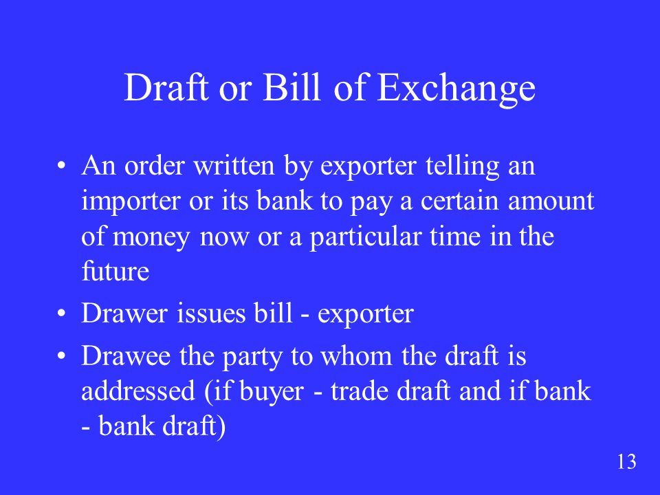 13 Draft or Bill of Exchange An order written by exporter telling an importer or its bank to pay a certain amount of money now or a particular time in the future Drawer issues bill - exporter Drawee the party to whom the draft is addressed (if buyer - trade draft and if bank - bank draft)
