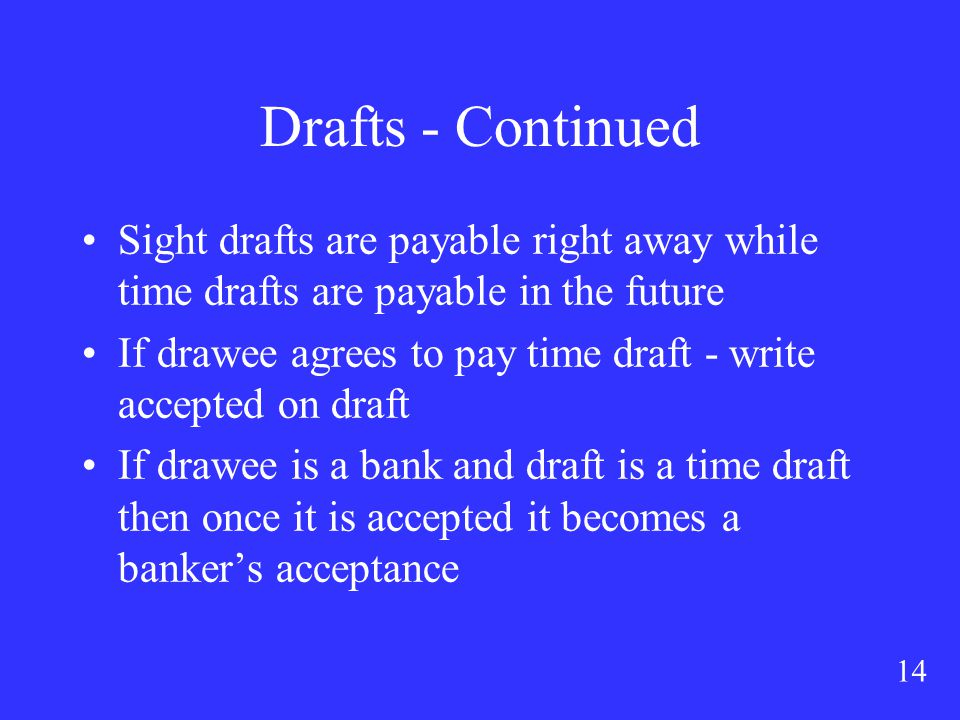14 Drafts - Continued Sight drafts are payable right away while time drafts are payable in the future If drawee agrees to pay time draft - write accepted on draft If drawee is a bank and draft is a time draft then once it is accepted it becomes a banker's acceptance