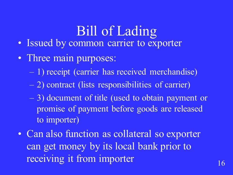 16 Bill of Lading Issued by common carrier to exporter Three main purposes: –1) receipt (carrier has received merchandise) –2) contract (lists responsibilities of carrier) –3) document of title (used to obtain payment or promise of payment before goods are released to importer) Can also function as collateral so exporter can get money by its local bank prior to receiving it from importer