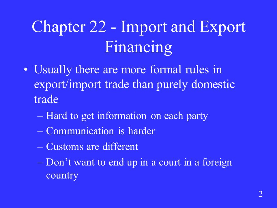 2 Chapter 22 - Import and Export Financing Usually there are more formal rules in export/import trade than purely domestic trade –Hard to get information on each party –Communication is harder –Customs are different –Don't want to end up in a court in a foreign country