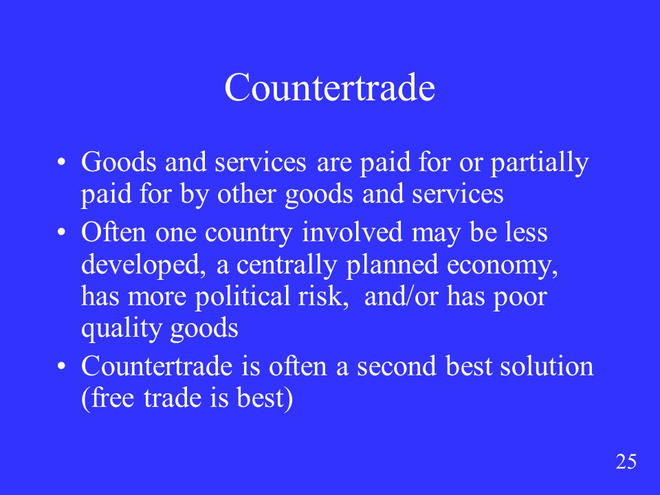 25 Countertrade Goods and services are paid for or partially paid for by other goods and services Often one country involved may be less developed, a centrally planned economy, has more political risk, and/or has poor quality goods Countertrade is often a second best solution (free trade is best)