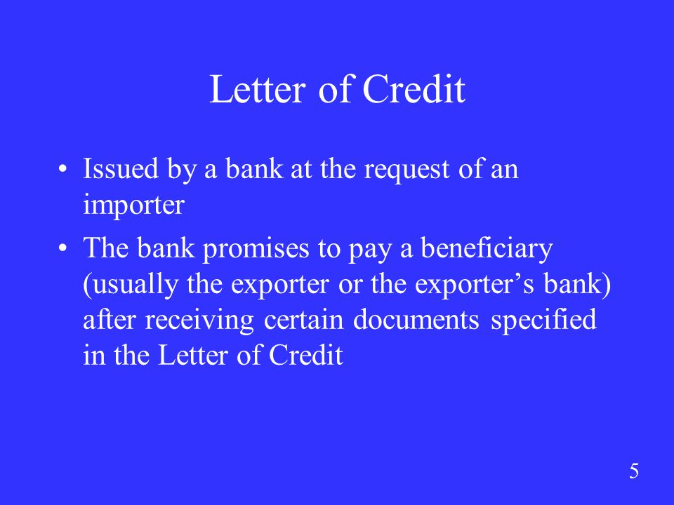 5 Letter of Credit Issued by a bank at the request of an importer The bank promises to pay a beneficiary (usually the exporter or the exporter's bank) after receiving certain documents specified in the Letter of Credit