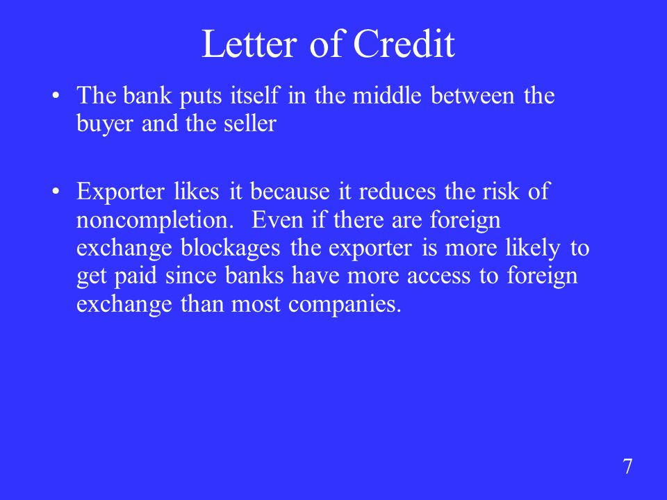 7 Letter of Credit The bank puts itself in the middle between the buyer and the seller Exporter likes it because it reduces the risk of noncompletion.