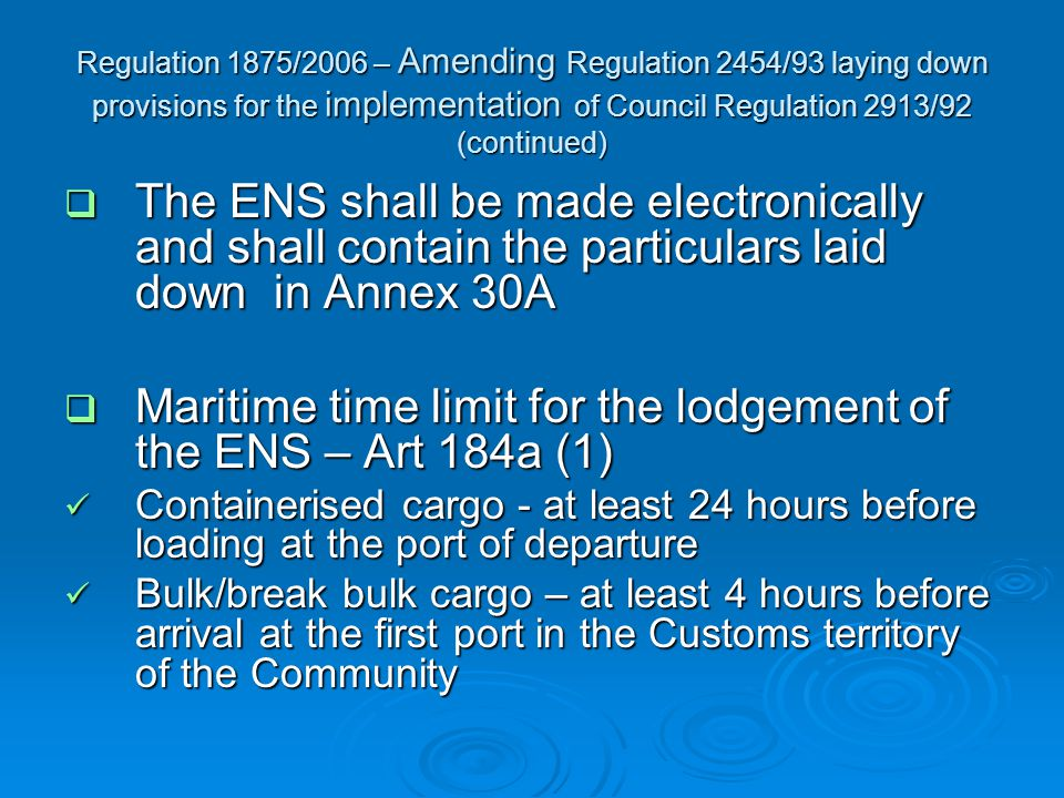 Regulation 1875/2006 – Amending Regulation 2454/93 laying down provisions for the implementation of Council Regulation 2913/92 (continued)  The ENS shall be made electronically and shall contain the particulars laid down in Annex 30A  Maritime time limit for the lodgement of the ENS – Art 184a (1) Containerised cargo - at least 24 hours before loading at the port of departure Containerised cargo - at least 24 hours before loading at the port of departure Bulk/break bulk cargo – at least 4 hours before arrival at the first port in the Customs territory of the Community Bulk/break bulk cargo – at least 4 hours before arrival at the first port in the Customs territory of the Community
