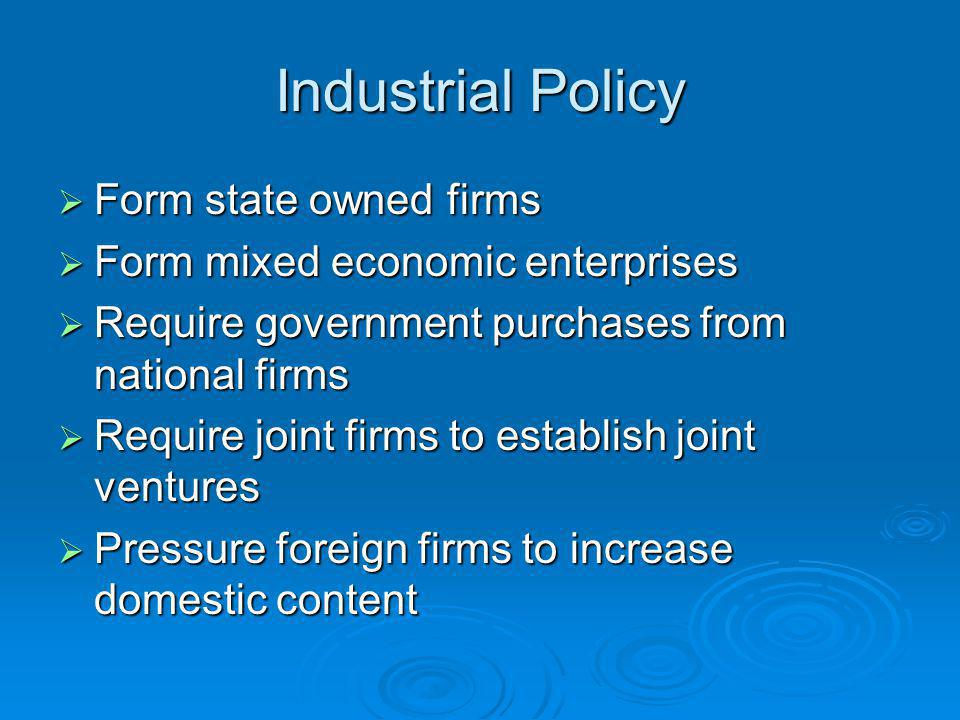 Industrial Policy  Form state owned firms  Form mixed economic enterprises  Require government purchases from national firms  Require joint firms