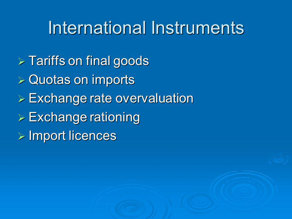 International Instruments  Tariffs on final goods  Quotas on imports  Exchange rate overvaluation  Exchange rationing  Import licences