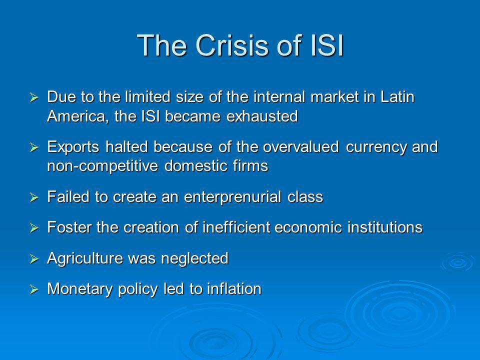 The Crisis of ISI  Due to the limited size of the internal market in Latin America, the ISI became exhausted  Exports halted because of the overvalued currency and non-competitive domestic firms  Failed to create an enterprenurial class  Foster the creation of inefficient economic institutions  Agriculture was neglected  Monetary policy led to inflation