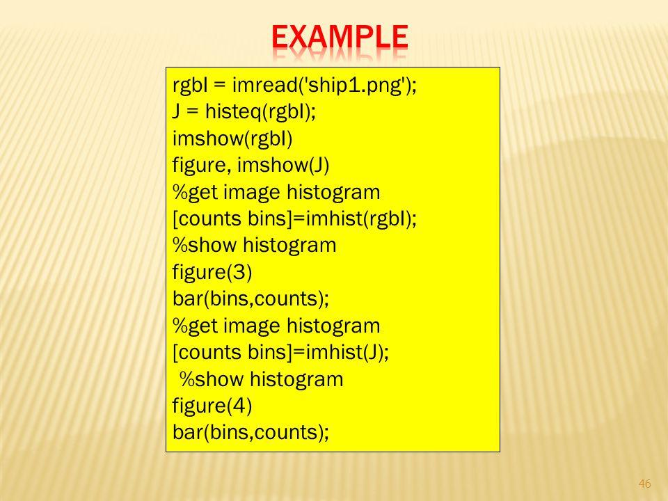 rgbI = imread('ship1.png'); J = histeq(rgbI); imshow(rgbI) figure, imshow(J) %get image histogram [counts bins]=imhist(rgbI); %show histogram figure(3