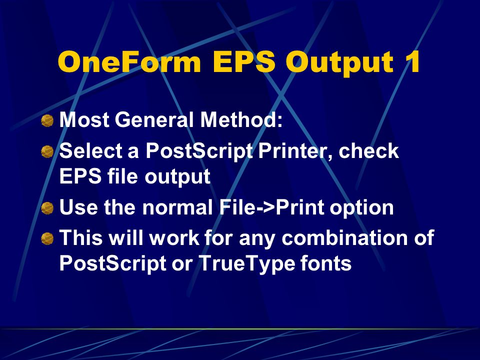OneForm EPS Output 1 Most General Method: Select a PostScript Printer, check EPS file output Use the normal File->Print option This will work for any combination of PostScript or TrueType fonts
