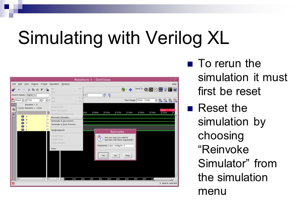 Simulating with Verilog XL To rerun the simulation it must first be reset Reset the simulation by choosing Reinvoke Simulator from the simulation menu