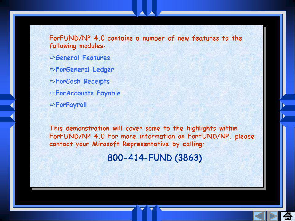 Table Of Contents 1 ForFUND/NP 4.0 contains a number of new features to the following modules:  General Features  ForGeneral Ledger  ForCash Receipts  ForAccounts Payable  ForPayroll This demonstration will cover some to the highlights within ForFUND/NP 4.0 For more information on ForFUND/NP, please contact your Mirasoft Representative by calling: 800-414-FUND (3863) ForFUND/NP 4.0 contains a number of new features to the following modules:  General Features  ForGeneral Ledger  ForCash Receipts  ForAccounts Payable  ForPayroll This demonstration will cover some to the highlights within ForFUND/NP 4.0 For more information on ForFUND/NP, please contact your Mirasoft Representative by calling: 800-414-FUND (3863)