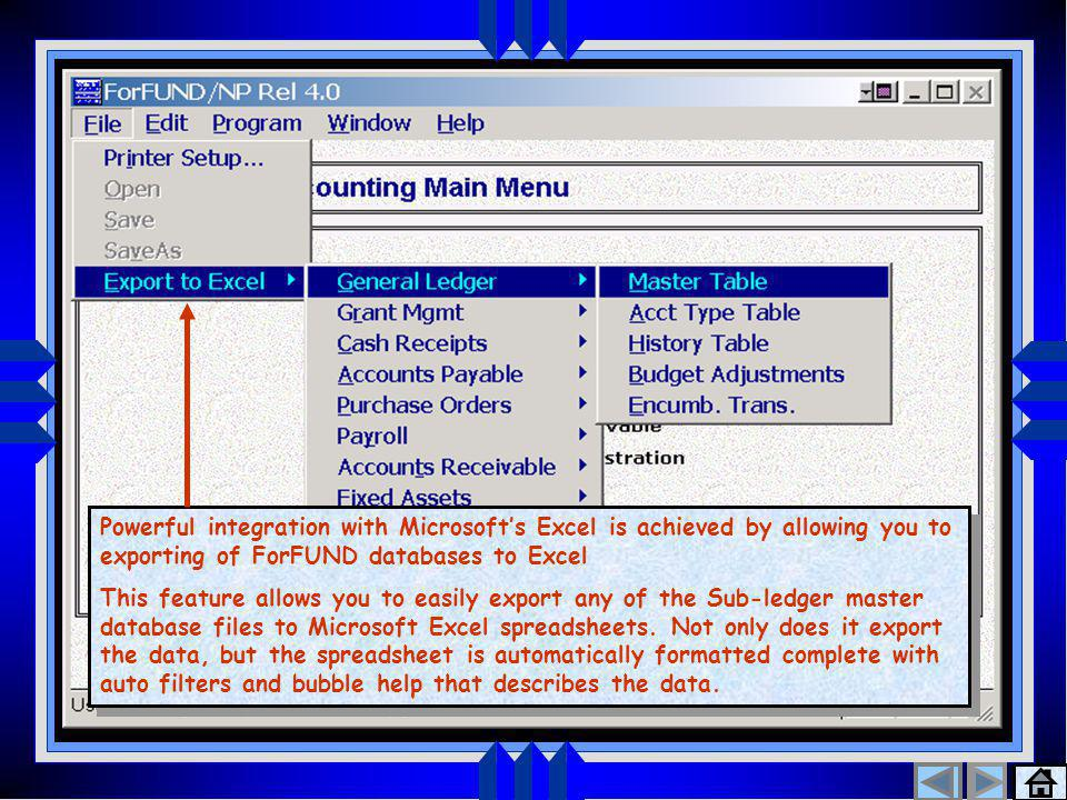 Export to Excel 1 Powerful integration with Microsoft's Excel is achieved by allowing you to exporting of ForFUND databases to Excel This feature allows you to easily export any of the Sub-ledger master database files to Microsoft Excel spreadsheets.