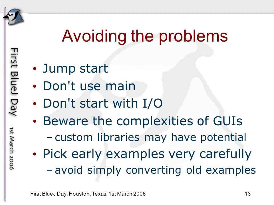 13 First BlueJ Day, Houston, Texas, 1st March 2006 Avoiding the problems Jump start Don t use main Don t start with I/O Beware the complexities of GUIs –custom libraries may have potential Pick early examples very carefully –avoid simply converting old examples