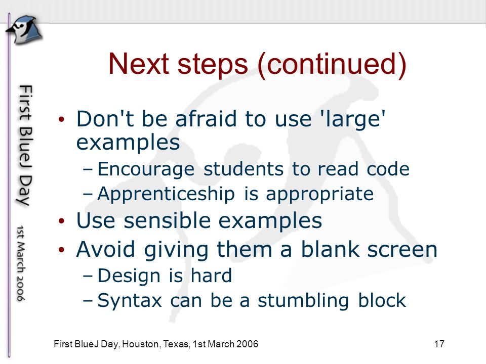 17 First BlueJ Day, Houston, Texas, 1st March 2006 Next steps (continued) Don t be afraid to use large examples –Encourage students to read code –Apprenticeship is appropriate Use sensible examples Avoid giving them a blank screen –Design is hard –Syntax can be a stumbling block