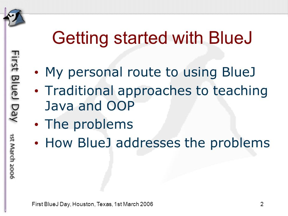 2 First BlueJ Day, Houston, Texas, 1st March 2006 Getting started with BlueJ My personal route to using BlueJ Traditional approaches to teaching Java and OOP The problems How BlueJ addresses the problems
