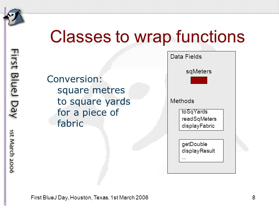 8 First BlueJ Day, Houston, Texas, 1st March 2006 Classes to wrap functions Data Fields sqMeters Methods toSqYards readSqMeters displayFabric getDouble displayResult...