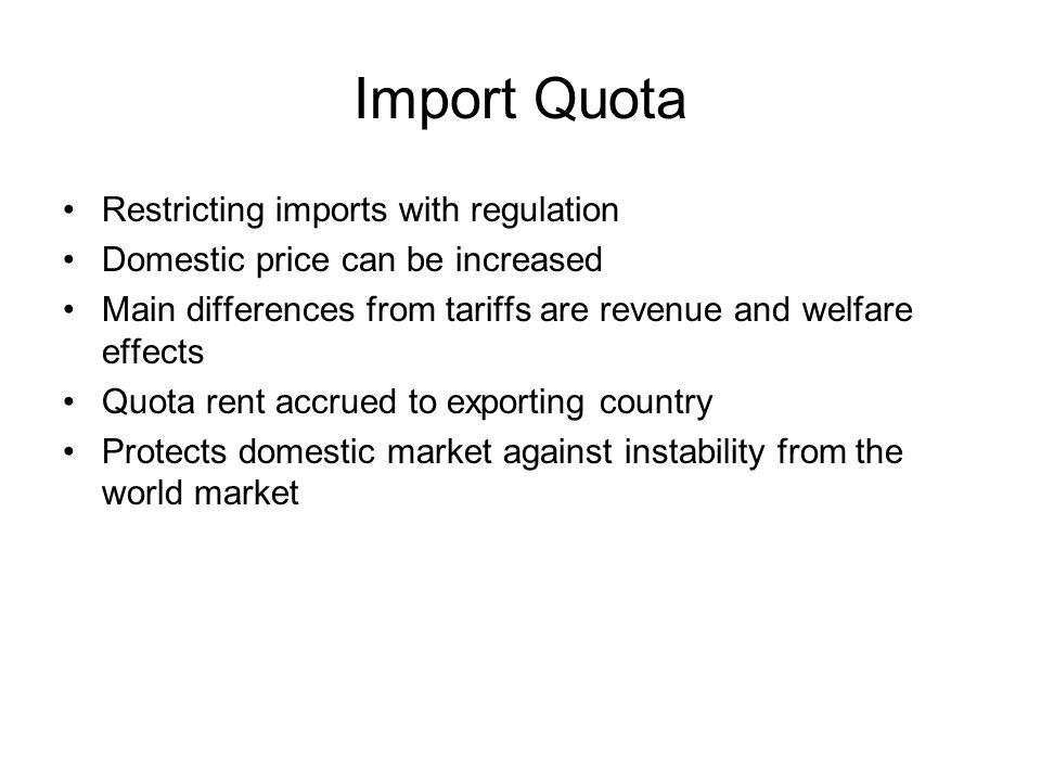 Import Quota Restricting imports with regulation Domestic price can be increased Main differences from tariffs are revenue and welfare effects Quota rent accrued to exporting country Protects domestic market against instability from the world market