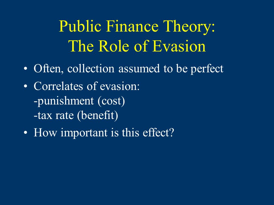 Public Finance Theory: The Role of Evasion Often, collection assumed to be perfect Correlates of evasion: -punishment (cost) -tax rate (benefit) How i