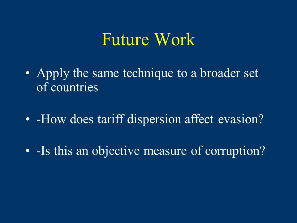 Future Work Apply the same technique to a broader set of countries -How does tariff dispersion affect evasion? -Is this an objective measure of corrup