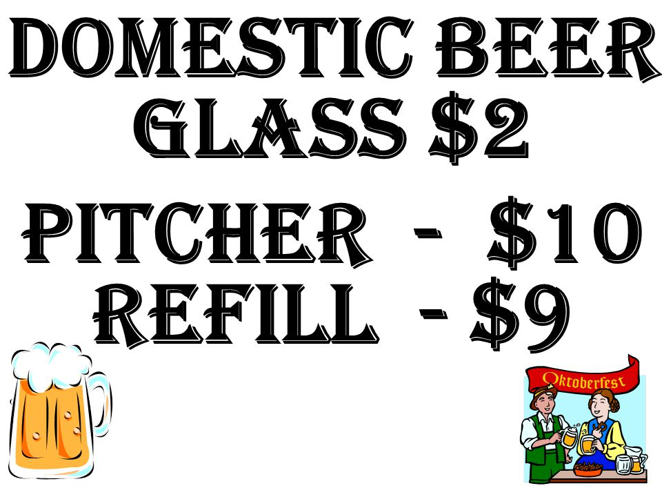 Domestic beer Glass $2 Pitcher - $10 Refill - $9