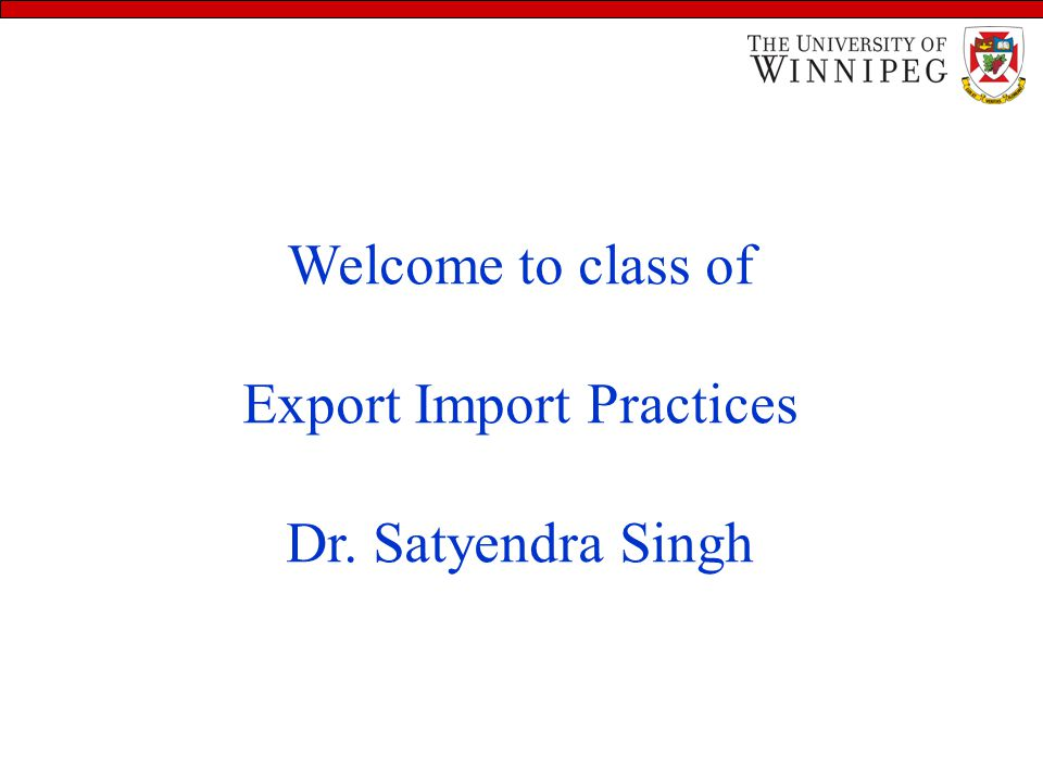 Learning Objectives Welcome to class of Export Import Practices Dr. Satyendra Singh