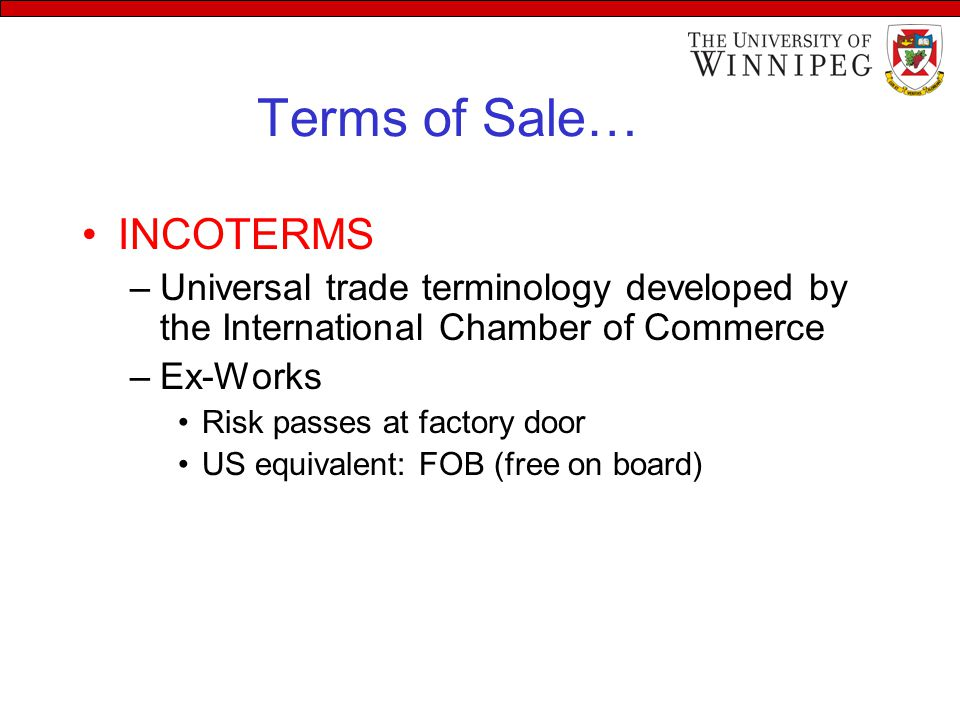Terms of Sale… INCOTERMS –Universal trade terminology developed by the International Chamber of Commerce –Ex-Works Risk passes at factory door US equivalent: FOB (free on board)
