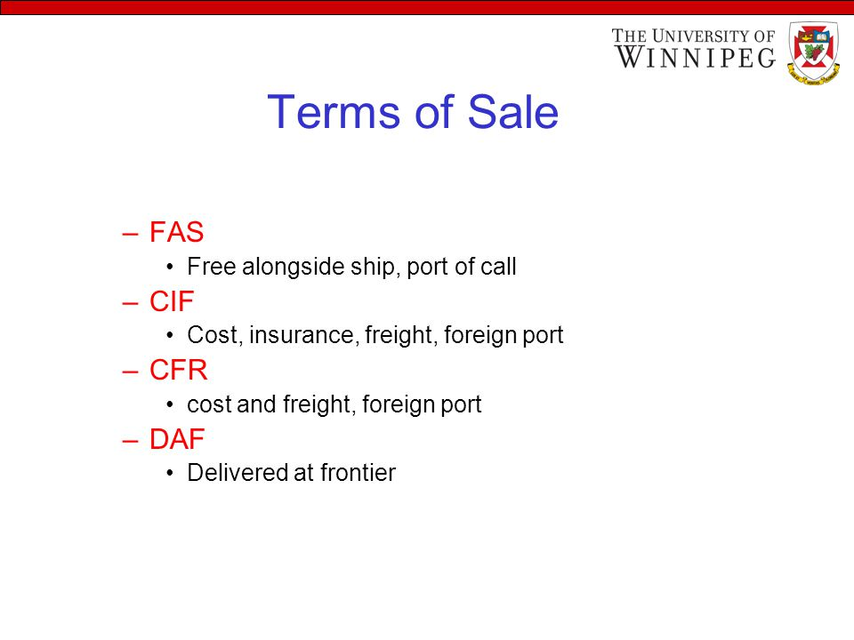 Terms of Sale –FAS Free alongside ship, port of call –CIF Cost, insurance, freight, foreign port –CFR cost and freight, foreign port –DAF Delivered at frontier