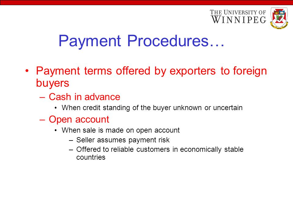 Payment Procedures… Payment terms offered by exporters to foreign buyers –Cash in advance When credit standing of the buyer unknown or uncertain –Open account When sale is made on open account –Seller assumes payment risk –Offered to reliable customers in economically stable countries