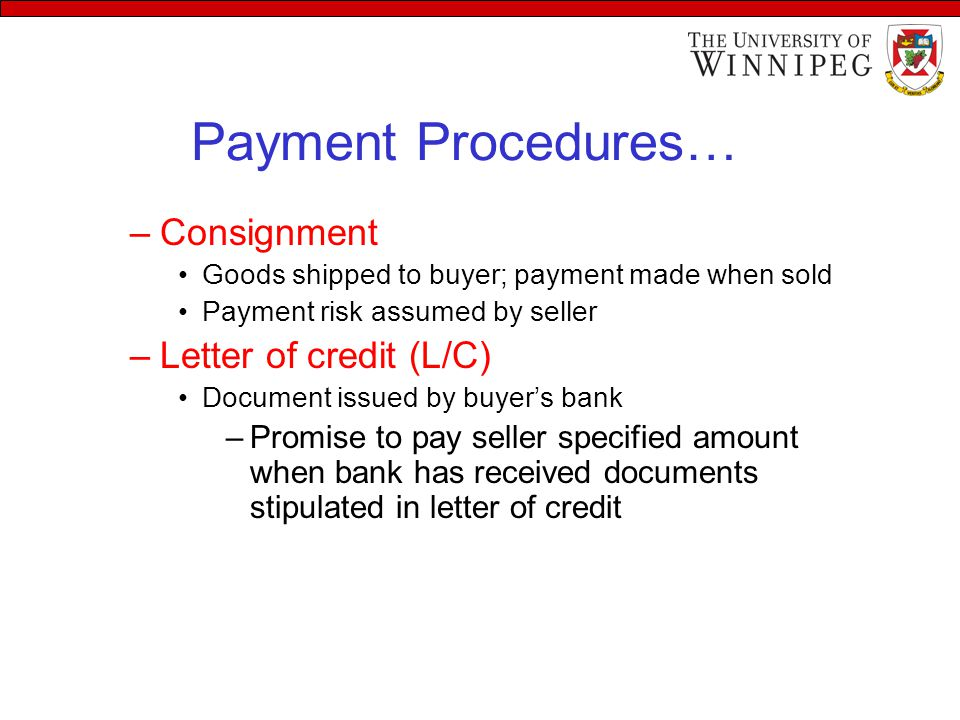 Payment Procedures… –Consignment Goods shipped to buyer; payment made when sold Payment risk assumed by seller –Letter of credit (L/C) Document issued by buyer's bank –Promise to pay seller specified amount when bank has received documents stipulated in letter of credit