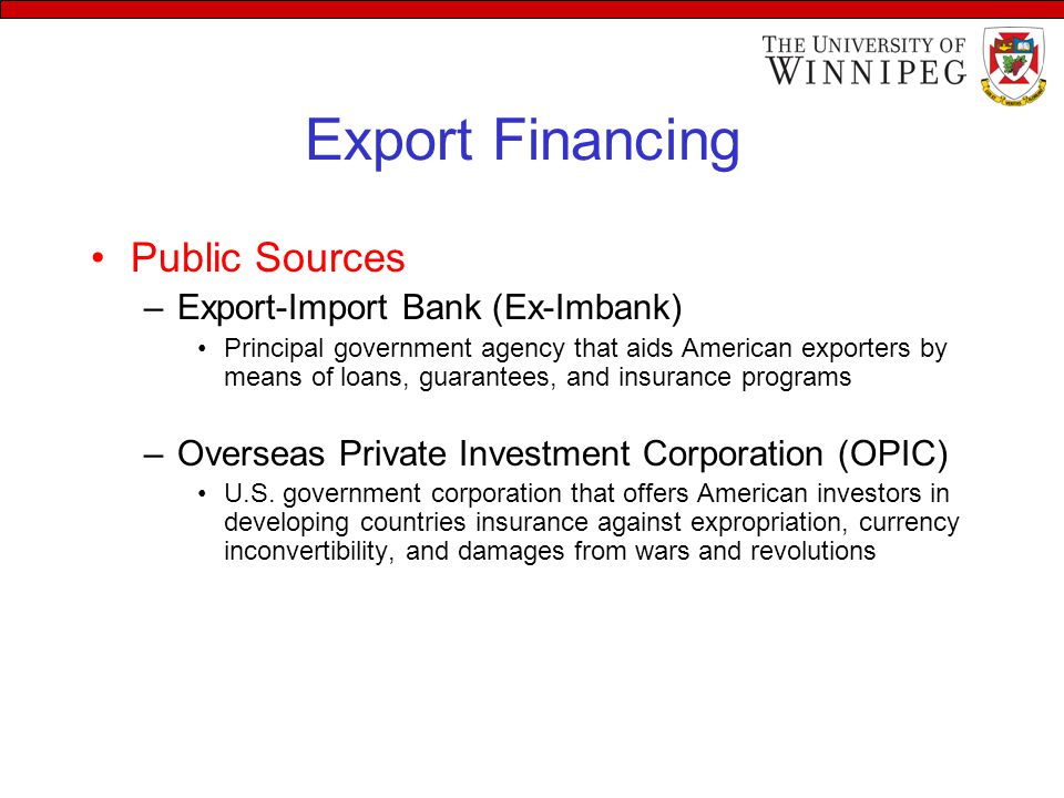 Export Financing Public Sources –Export-Import Bank (Ex-Imbank) Principal government agency that aids American exporters by means of loans, guarantees, and insurance programs –Overseas Private Investment Corporation (OPIC) U.S.