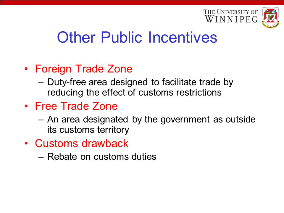 Other Public Incentives Foreign Trade Zone –Duty-free area designed to facilitate trade by reducing the effect of customs restrictions Free Trade Zone –An area designated by the government as outside its customs territory Customs drawback –Rebate on customs duties