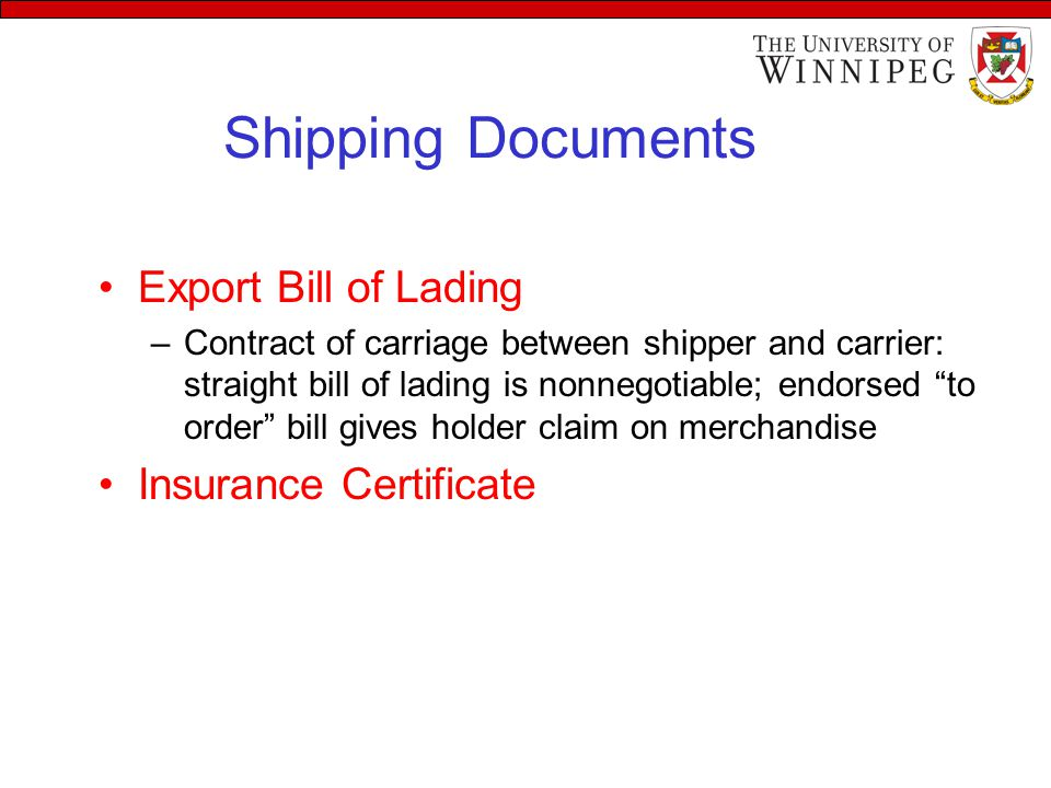Shipping Documents Export Bill of Lading –Contract of carriage between shipper and carrier: straight bill of lading is nonnegotiable; endorsed to order bill gives holder claim on merchandise Insurance Certificate