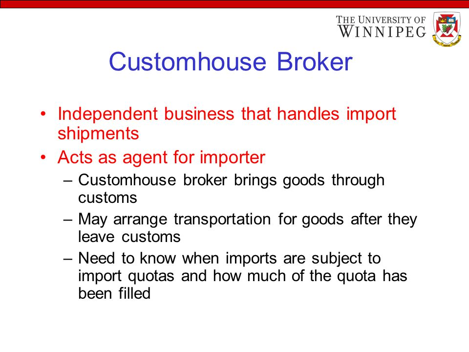 Customhouse Broker Independent business that handles import shipments Acts as agent for importer –Customhouse broker brings goods through customs –May arrange transportation for goods after they leave customs –Need to know when imports are subject to import quotas and how much of the quota has been filled