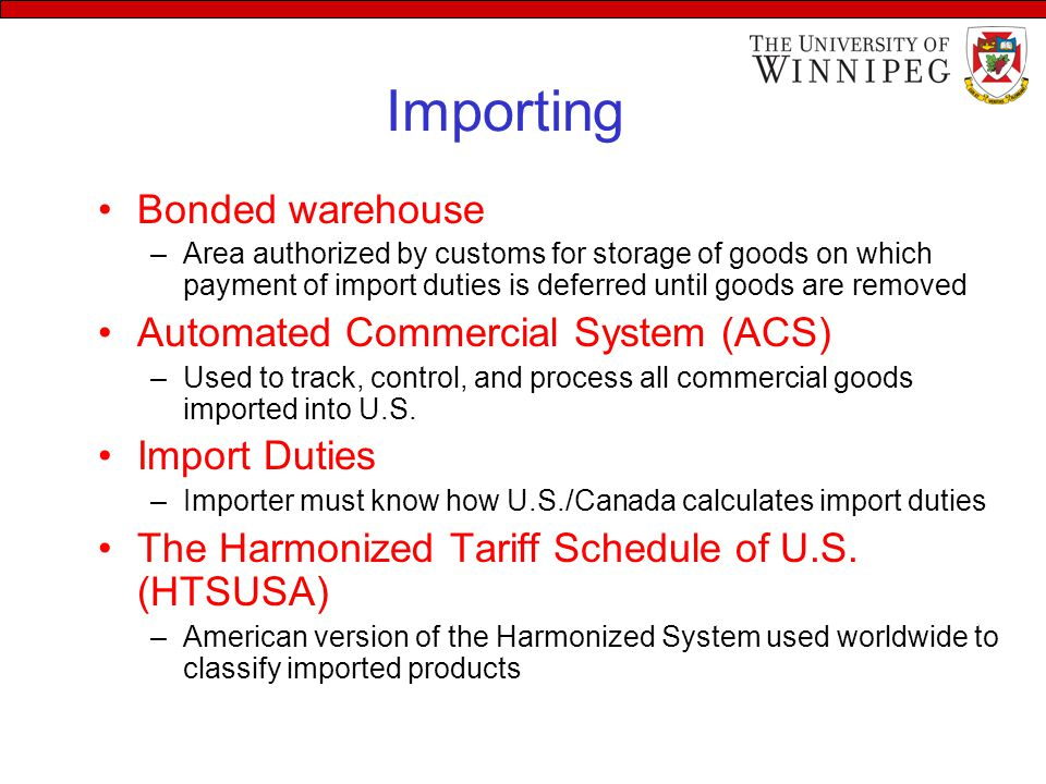 Importing Bonded warehouse –Area authorized by customs for storage of goods on which payment of import duties is deferred until goods are removed Automated Commercial System (ACS) –Used to track, control, and process all commercial goods imported into U.S.