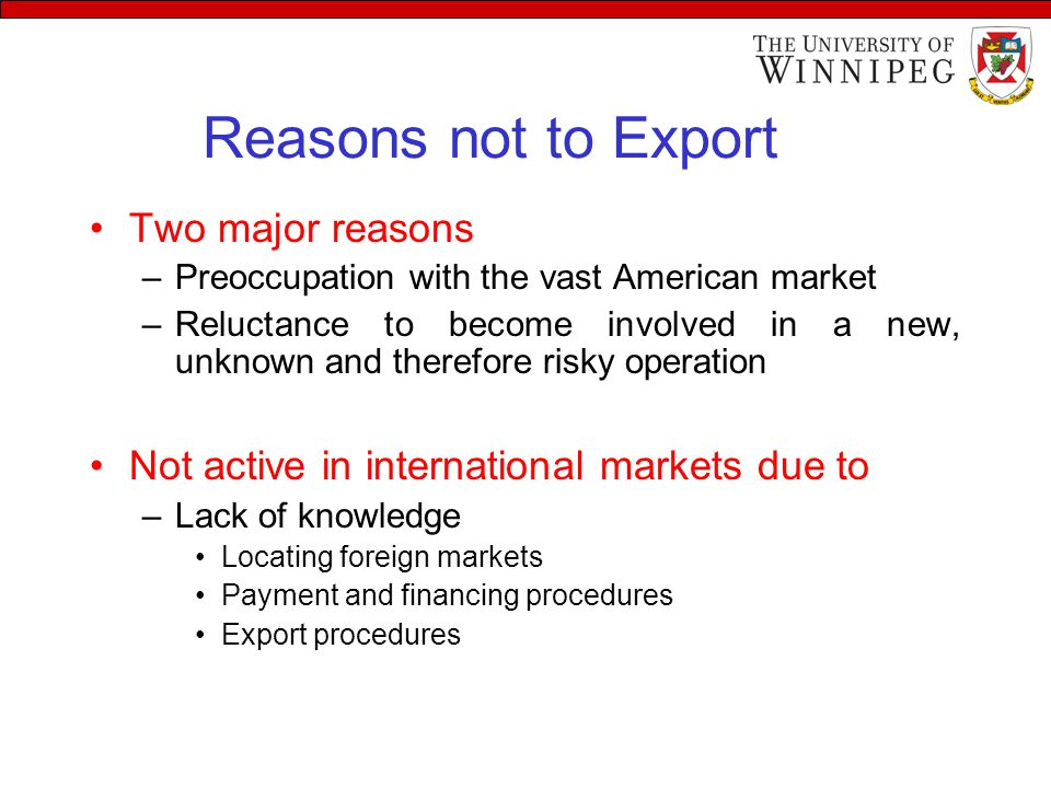 Reasons not to Export Two major reasons –Preoccupation with the vast American market –Reluctance to become involved in a new, unknown and therefore risky operation Not active in international markets due to –Lack of knowledge Locating foreign markets Payment and financing procedures Export procedures