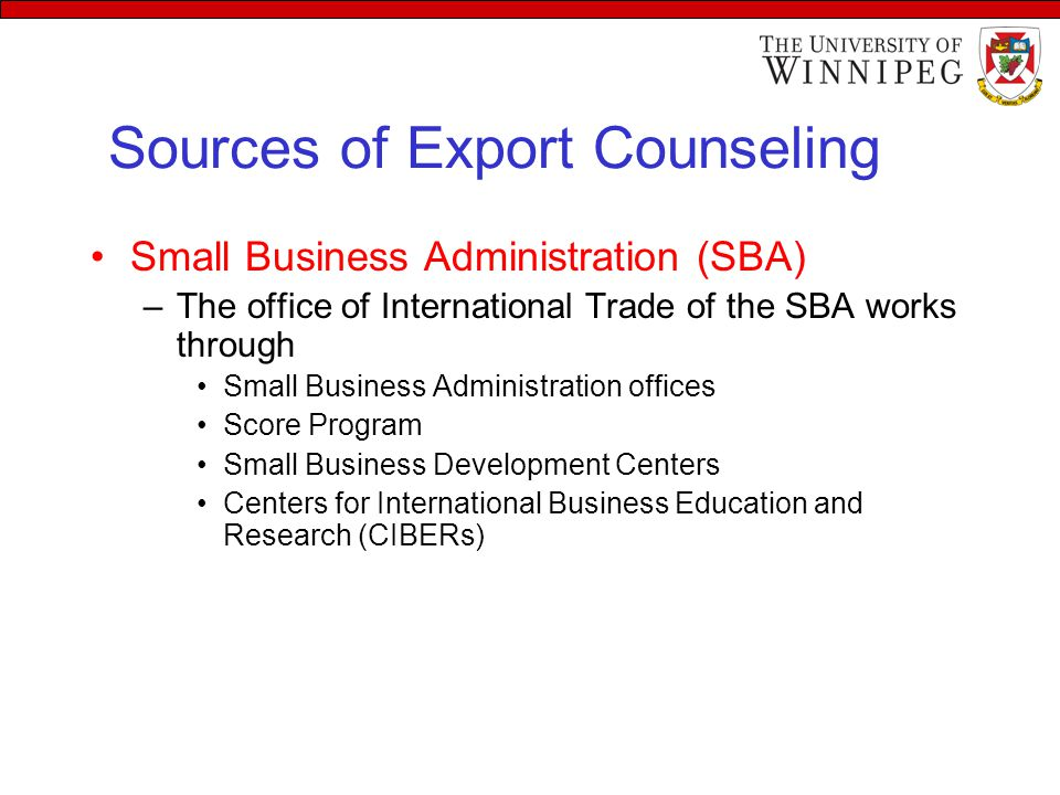 Sources of Export Counseling Small Business Administration (SBA) –The office of International Trade of the SBA works through Small Business Administration offices Score Program Small Business Development Centers Centers for International Business Education and Research (CIBERs)
