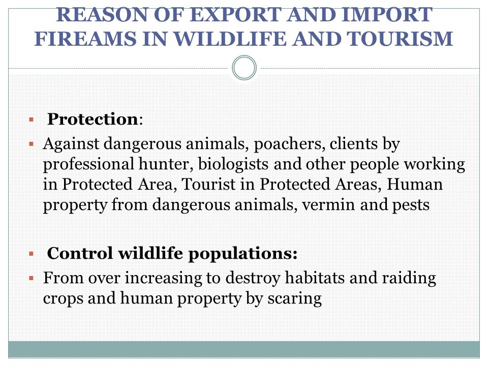 REASON OF EXPORT AND IMPORT FIREAMS IN WILDLIFE AND TOURISM  Protection:  Against dangerous animals, poachers, clients by professional hunter, biolo