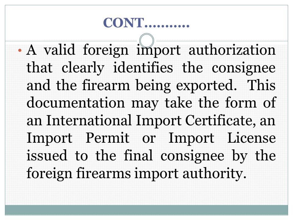 CONT……….. A valid foreign import authorization that clearly identifies the consignee and the firearm being exported. This documentation may take the f