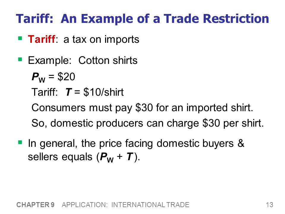 13 CHAPTER 9 APPLICATION: INTERNATIONAL TRADE Tariff: An Example of a Trade Restriction  Tariff: a tax on imports  Example: Cotton shirts P W = $20
