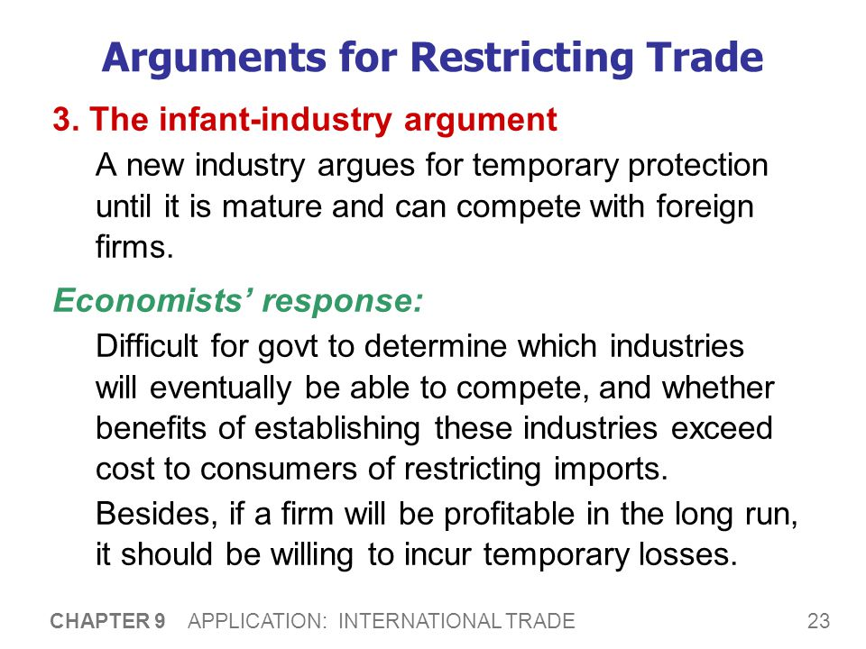 23 CHAPTER 9 APPLICATION: INTERNATIONAL TRADE Arguments for Restricting Trade 3. The infant-industry argument A new industry argues for temporary prot