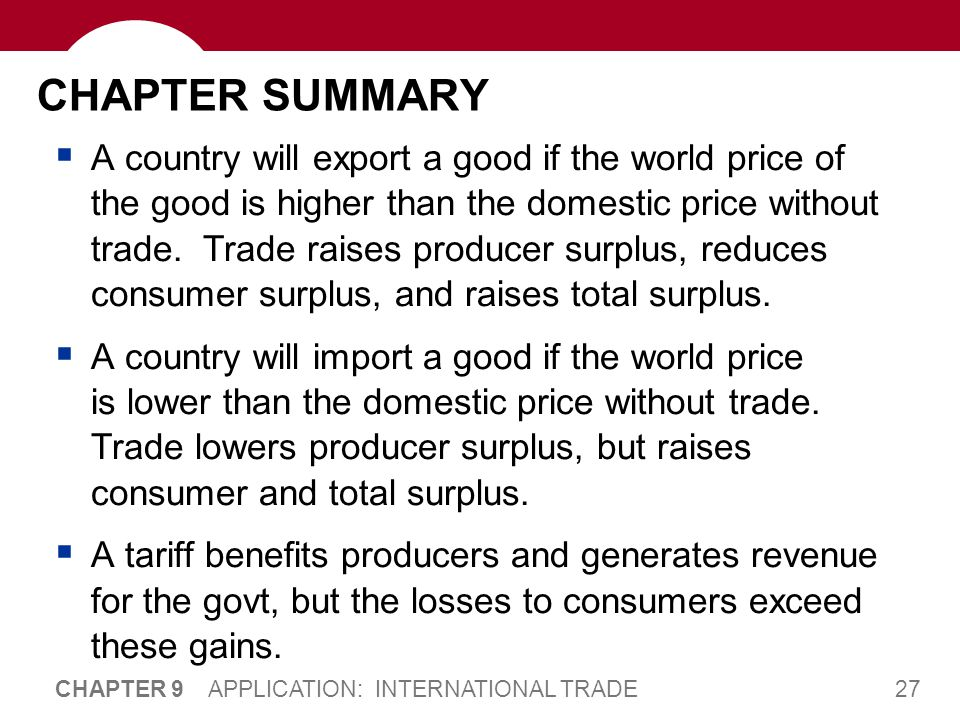 27 CHAPTER 9 APPLICATION: INTERNATIONAL TRADE CHAPTER SUMMARY  A country will export a good if the world price of the good is higher than the domesti