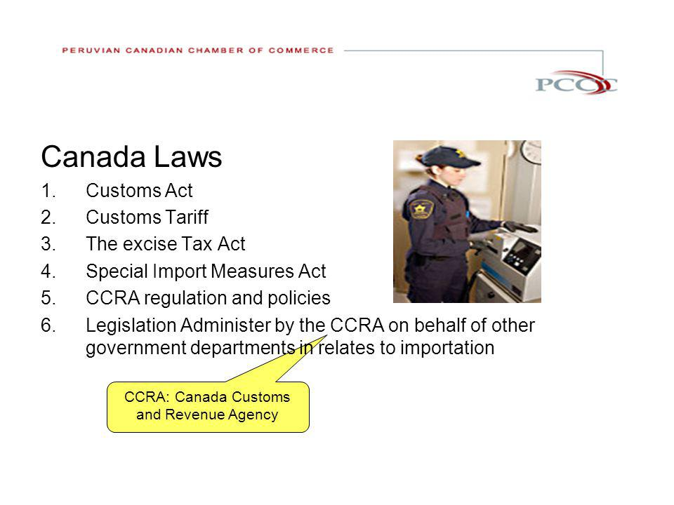 CCRA: Canada Customs and Revenue Agency Canada Laws 1.Customs Act 2.Customs Tariff 3.The excise Tax Act 4.Special Import Measures Act 5.CCRA regulation and policies 6.Legislation Administer by the CCRA on behalf of other government departments in relates to importation