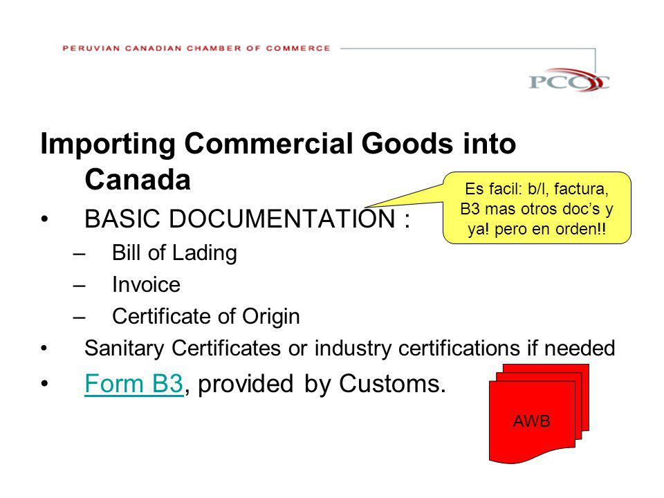Importing Commercial Goods into Canada BASIC DOCUMENTATION : –Bill of Lading –Invoice –Certificate of Origin Sanitary Certificates or industry certifications if needed Form B3, provided by Customs.Form B3 Es facil: b/l, factura, B3 mas otros doc's y ya.