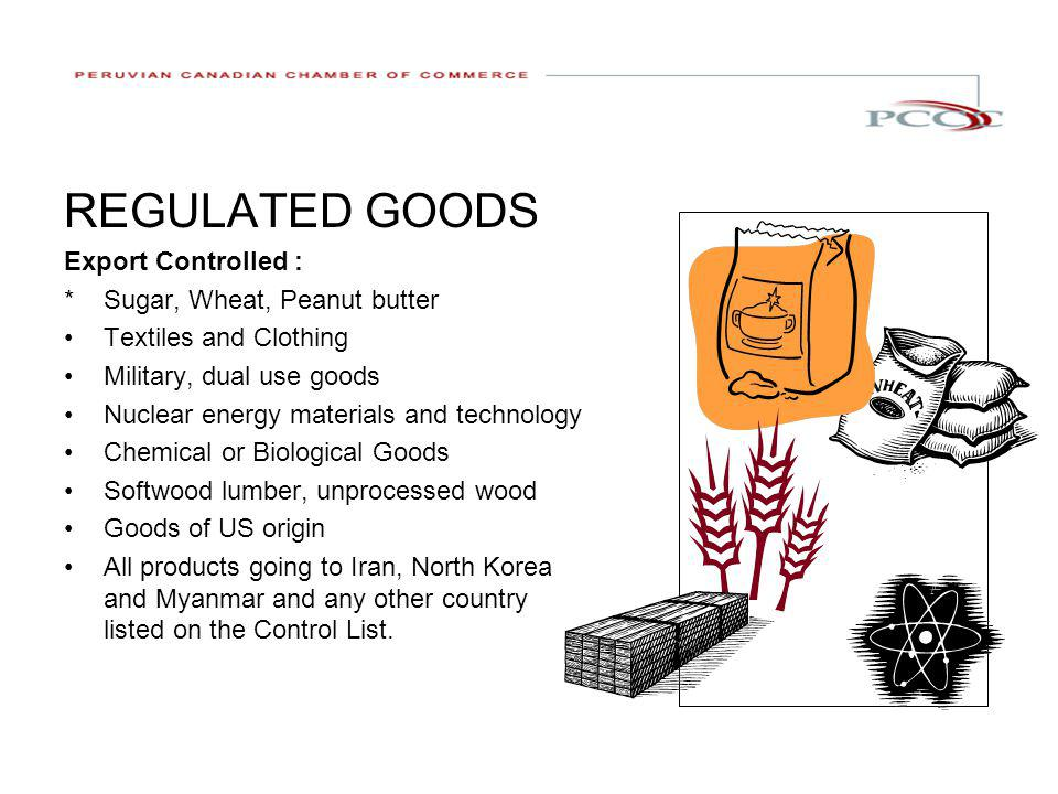 REGULATED GOODS Export Controlled : * Sugar, Wheat, Peanut butter Textiles and Clothing Military, dual use goods Nuclear energy materials and technology Chemical or Biological Goods Softwood lumber, unprocessed wood Goods of US origin All products going to Iran, North Korea and Myanmar and any other country listed on the Control List.