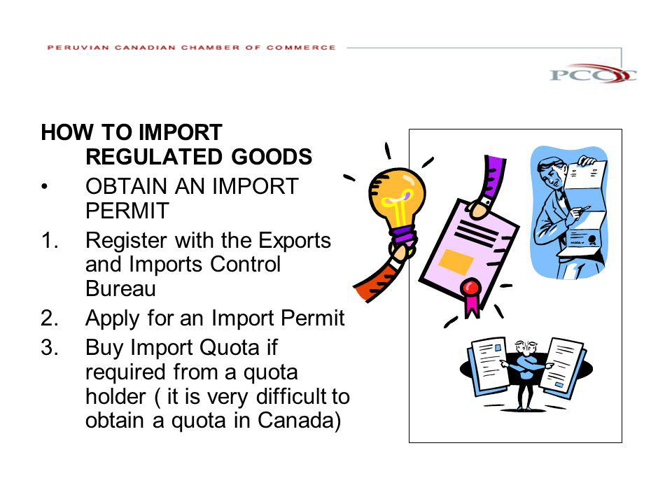 HOW TO IMPORT REGULATED GOODS OBTAIN AN IMPORT PERMIT 1.Register with the Exports and Imports Control Bureau 2.Apply for an Import Permit 3.Buy Import Quota if required from a quota holder ( it is very difficult to obtain a quota in Canada)
